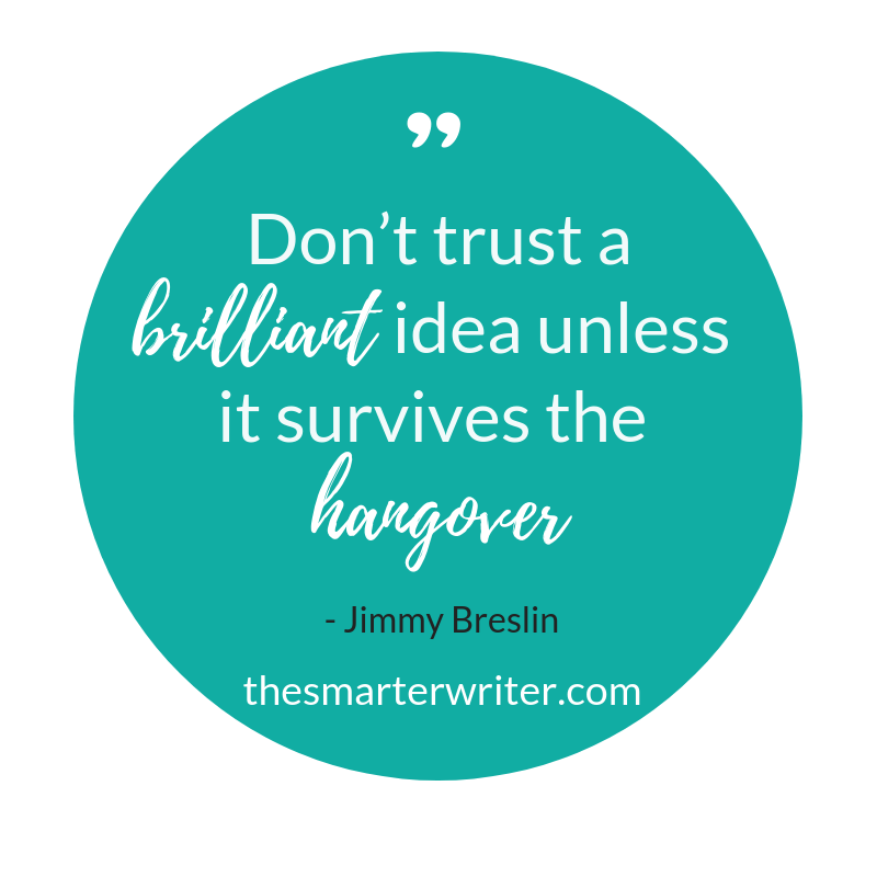 Don't trust a brilliant idea uless it survives the hangover