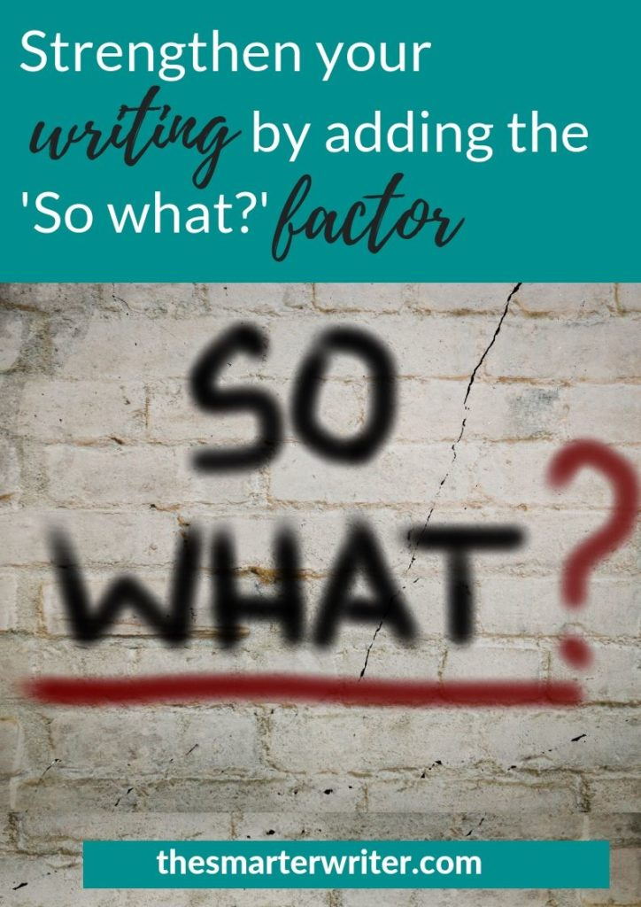 Strengthen your writing by adding the 'So what?' factor.