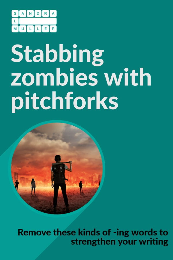 Stabbing zombies with pitchforks - remove ING words to strengthen your writing